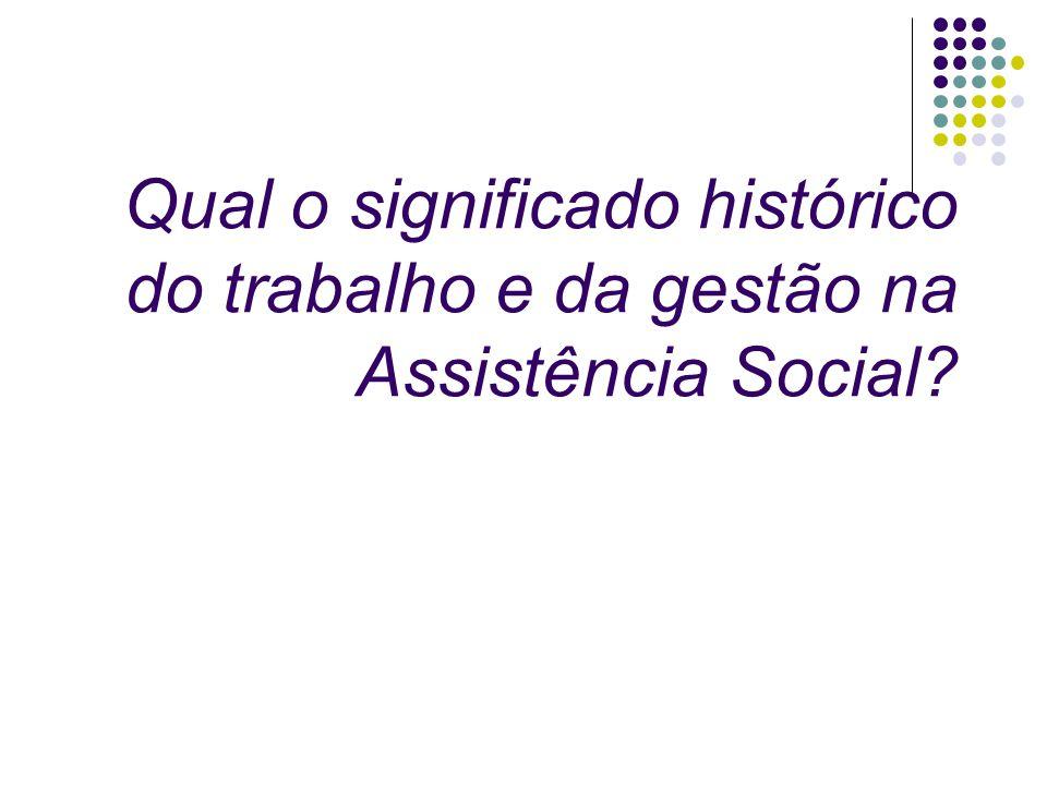 Qual o significado histórico do trabalho e da gestão na Assistência Social?