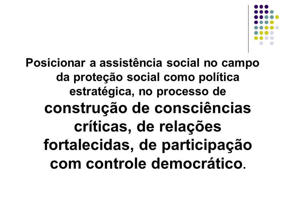 Posicionar a assistência social no campo da proteção social como política estratégica, no processo de construção de consciências críticas, de relações