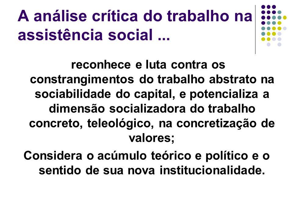 A análise crítica do trabalho na assistência social... reconhece e luta contra os constrangimentos do trabalho abstrato na sociabilidade do capital, e