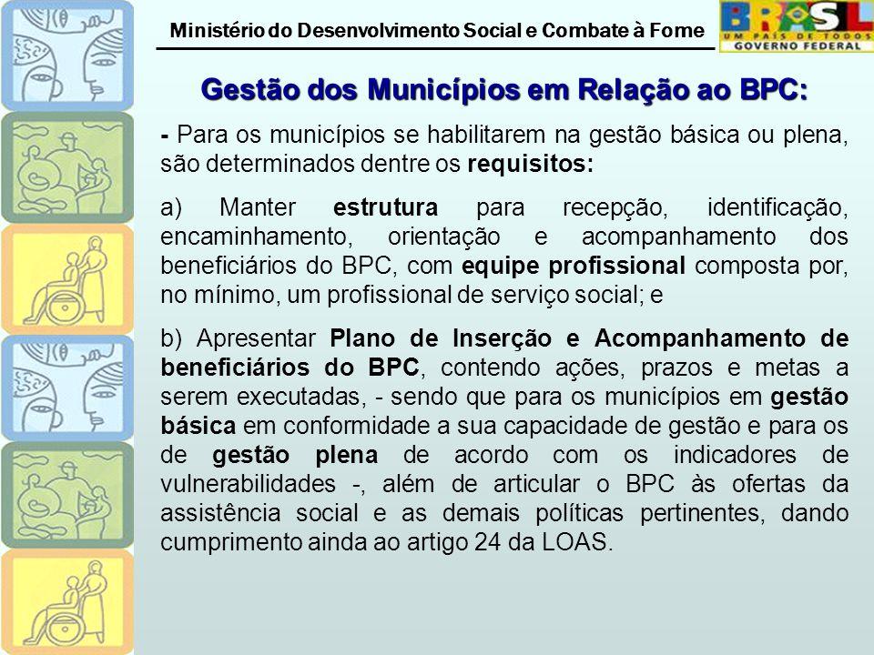 Ministério do Desenvolvimento Social e Combate à Fome Gestão dos Municípios em Relação ao BPC: - Para os municípios se habilitarem na gestão básica ou plena, são determinados dentre os requisitos: a) Manter estrutura para recepção, identificação, encaminhamento, orientação e acompanhamento dos beneficiários do BPC, com equipe profissional composta por, no mínimo, um profissional de serviço social; e b) Apresentar Plano de Inserção e Acompanhamento de beneficiários do BPC, contendo ações, prazos e metas a serem executadas, - sendo que para os municípios em gestão básica em conformidade a sua capacidade de gestão e para os de gestão plena de acordo com os indicadores de vulnerabilidades -, além de articular o BPC às ofertas da assistência social e as demais políticas pertinentes, dando cumprimento ainda ao artigo 24 da LOAS.