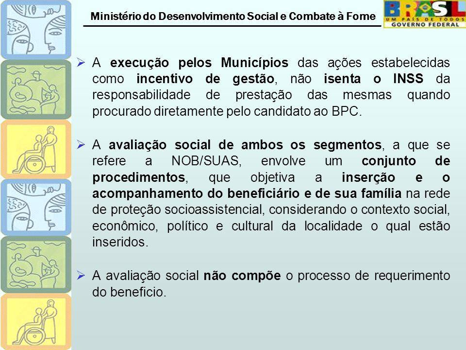 Ministério do Desenvolvimento Social e Combate à Fome A execução pelos Municípios das ações estabelecidas como incentivo de gestão, não isenta o INSS da responsabilidade de prestação das mesmas quando procurado diretamente pelo candidato ao BPC.