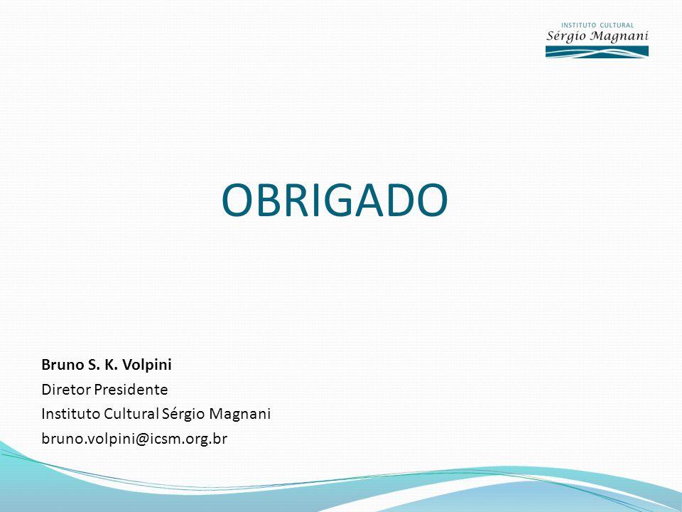 OBRIGADO Bruno S. K. Volpini Diretor Presidente Instituto Cultural Sérgio Magnani bruno.volpini@icsm.org.br