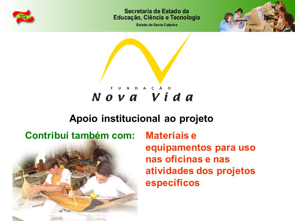 Contribui também com:Materiais e equipamentos para uso nas oficinas e nas atividades dos projetos específicos Apoio institucional ao projeto