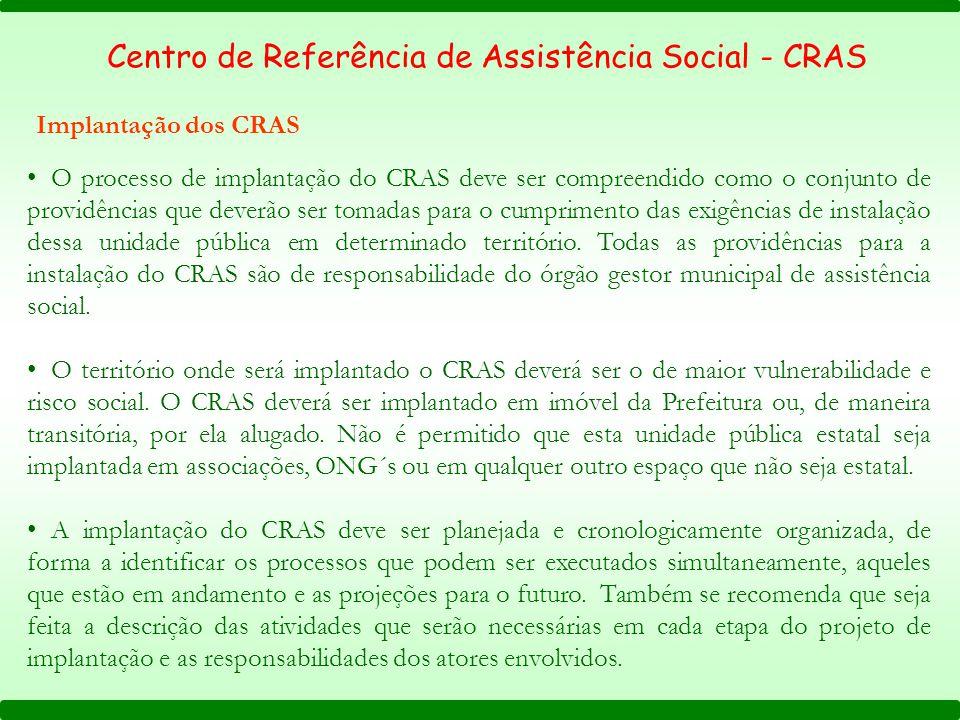 Implantação dos CRAS Centro de Referência de Assistência Social - CRAS O processo de implantação do CRAS deve ser compreendido como o conjunto de providências que deverão ser tomadas para o cumprimento das exigências de instalação dessa unidade pública em determinado território.