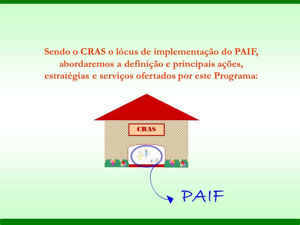 Sendo o CRAS o lócus de implementação do PAIF, abordaremos a definição e principais ações, estratégias e serviços ofertados por este Programa: PAIF CRAS