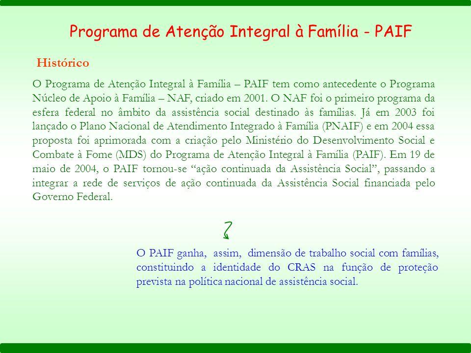 Programa de Atenção Integral à Família - PAIF Histórico O Programa de Atenção Integral à Família – PAIF tem como antecedente o Programa Núcleo de Apoio à Família – NAF, criado em 2001.