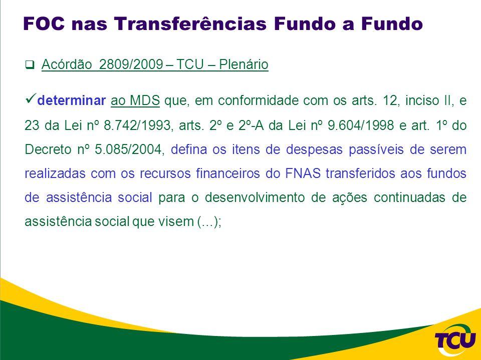 FOC nas Transferências Fundo a Fundo Acórdão 2809/2009 – TCU – Plenário determinar ao MDS que, em conformidade com os arts.