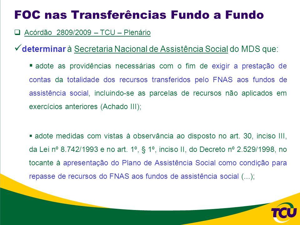 FOC nas Transferências Fundo a Fundo Acórdão 2809/2009 – TCU – Plenário determinar à Secretaria Nacional de Assistência Social do MDS que: adote as providências necessárias com o fim de exigir a prestação de contas da totalidade dos recursos transferidos pelo FNAS aos fundos de assistência social, incluindo-se as parcelas de recursos não aplicados em exercícios anteriores (Achado III); adote medidas com vistas à observância ao disposto no art.