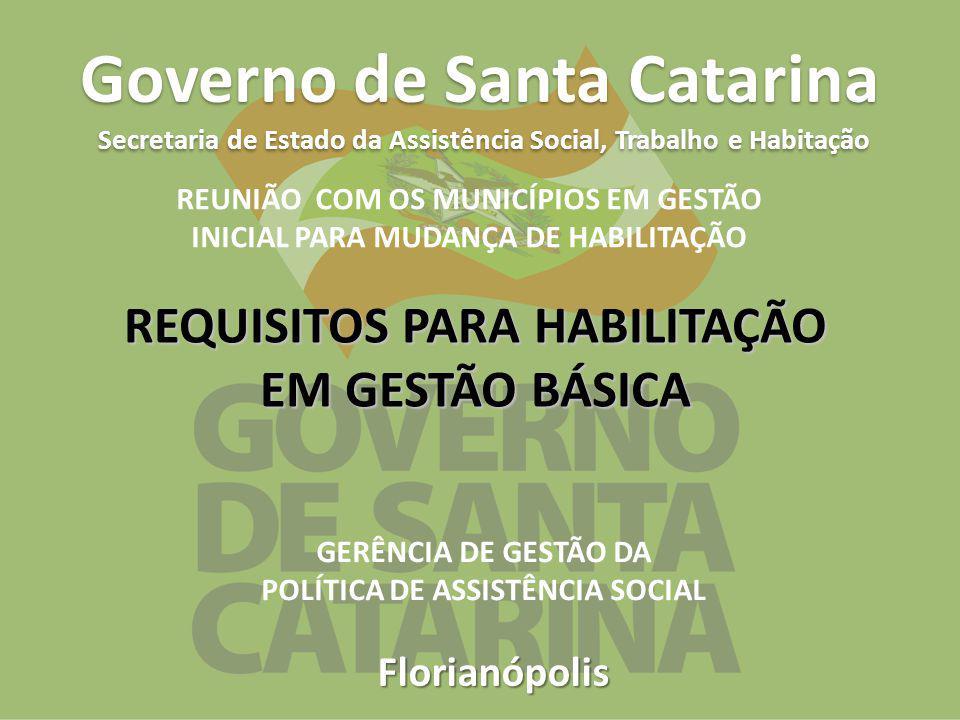 Florianópolis Governo de Santa Catarina Secretaria de Estado da Assistência Social, Trabalho e Habitação REQUISITOS PARA HABILITAÇÃO EM GESTÃO BÁSICA