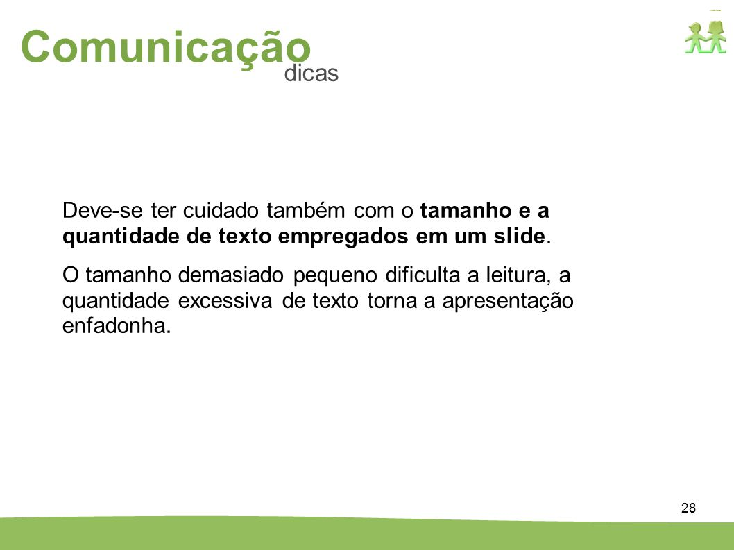 28 Comunicação dicas Deve-se ter cuidado também com o tamanho e a quantidade de texto empregados em um slide. O tamanho demasiado pequeno dificulta a