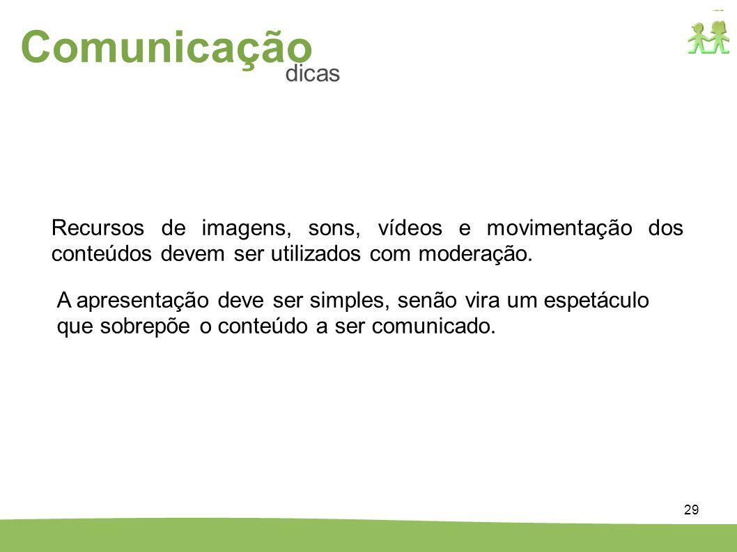 29 Comunicação dicas Recursos de imagens, sons, vídeos e movimentação dos conteúdos devem ser utilizados com moderação. A apresentação deve ser simple