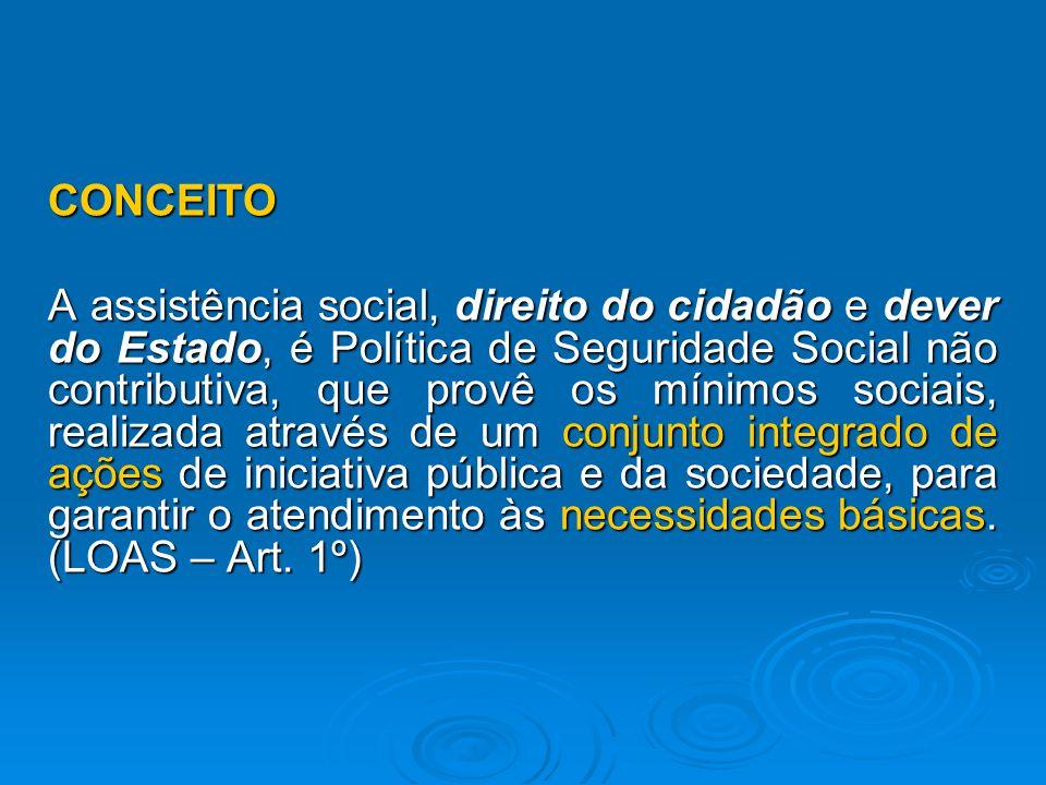 CONCEITO A assistência social, direito do cidadão e dever do Estado, é Política de Seguridade Social não contributiva, que provê os mínimos sociais, realizada através de um conjunto integrado de ações de iniciativa pública e da sociedade, para garantir o atendimento às necessidades básicas.