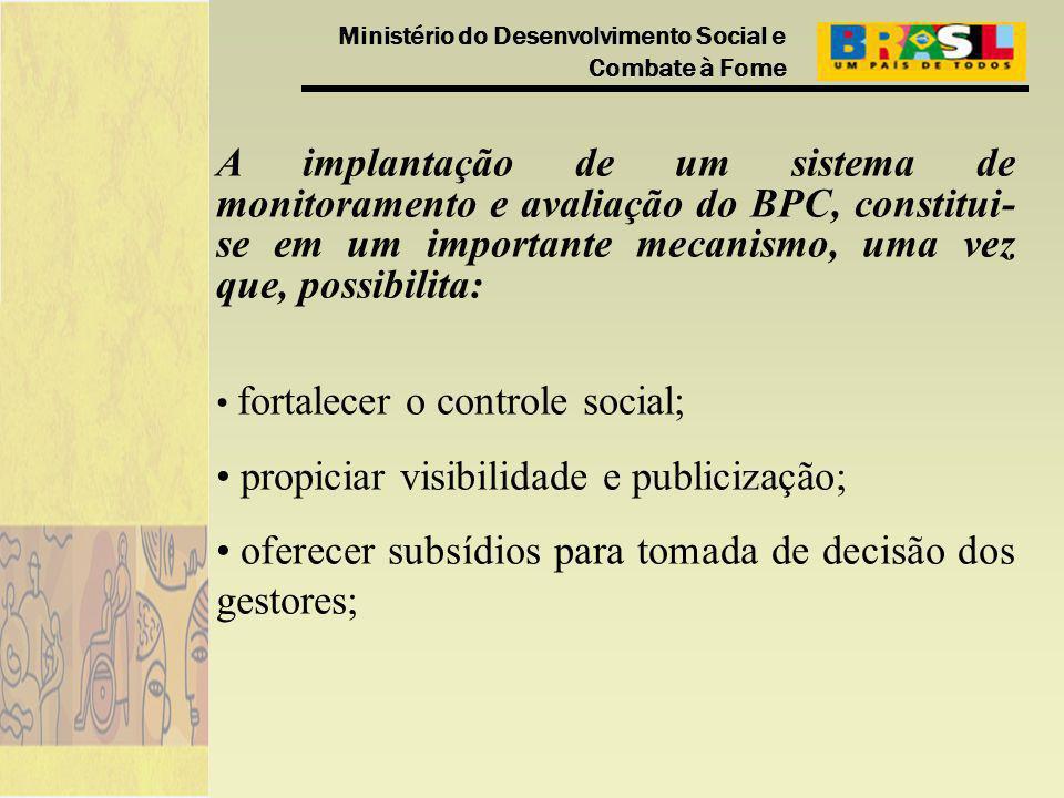 Ministério do Desenvolvimento Social e Combate à Fome A implantação de um sistema de monitoramento e avaliação do BPC, constitui- se em um importante mecanismo, uma vez que, possibilita: fortalecer o controle social; propiciar visibilidade e publicização; oferecer subsídios para tomada de decisão dos gestores;