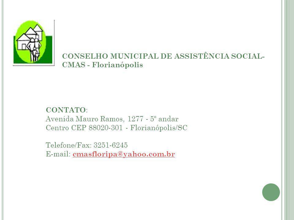 CONSELHO MUNICIPAL DE ASSISTÊNCIA SOCIAL- CMAS - Florianópolis CONTATO : Avenida Mauro Ramos, 1277 - 5º andar Centro CEP 88020-301 - Florianópolis/SC Telefone/Fax: 3251-6245 E-mail: cmasfloripa@yahoo.com.brcmasfloripa@yahoo.com.br