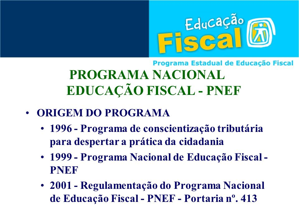 PROGRAMA NACIONAL EDUCAÇÃO FISCAL - PNEF ORIGEM DO PROGRAMA 1996 - Programa de conscientização tributária para despertar a prática da cidadania 1999 -