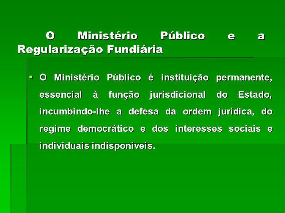 O Ministério Público e a Regularização Fundiária O Ministério Público é instituição permanente, essencial à função jurisdicional do Estado, incumbindo-lhe a defesa da ordem jurídica, do regime democrático e dos interesses sociais e individuais indisponíveis.