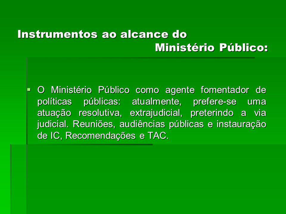 Instrumentos ao alcance do Ministério Público: O Ministério Público como agente fomentador de políticas públicas: atualmente, prefere-se uma atuação resolutiva, extrajudicial, preterindo a via judicial.