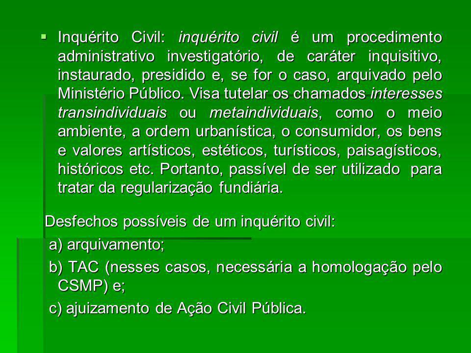 Inquérito Civil: inquérito civil é um procedimento administrativo investigatório, de caráter inquisitivo, instaurado, presidido e, se for o caso, arquivado pelo Ministério Público.