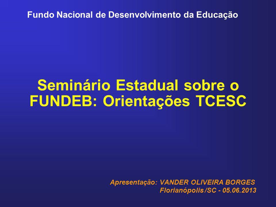 Fundo Nacional de Desenvolvimento da Educação Seminário Estadual sobre o FUNDEB: Orientações TCESC Apresentação: VANDER OLIVEIRA BORGES Florianópolis