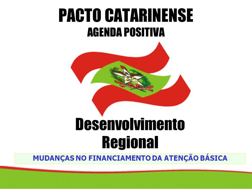 MUDANÇAS NO FINANCIAMENTO DA ATENÇÃO BÁSICA PACTO CATARINENSE AGENDA POSITIVA Desenvolvimento Regional