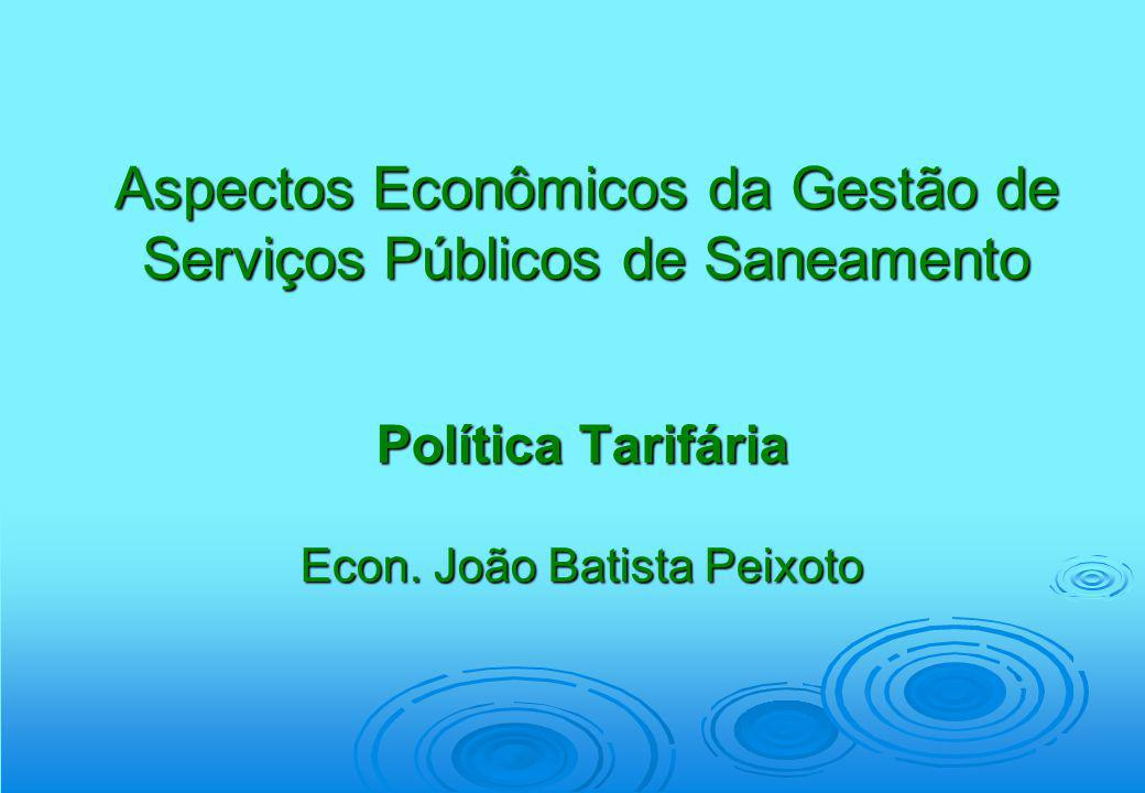 Aspectos Econômicos da Gestão de Serviços Públicos de Saneamento Política Tarifária Econ. João Batista Peixoto
