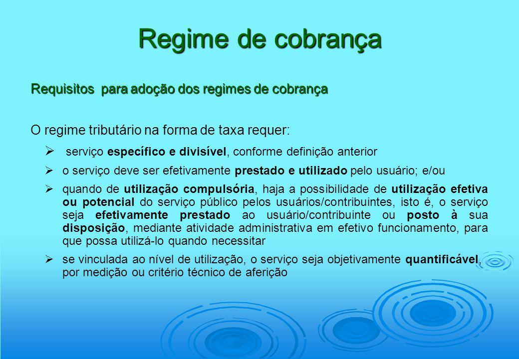 Regime de cobrança Requisitos para adoção dos regimes de cobrança O regime tributário na forma de taxa requer: serviço específico e divisível, conform