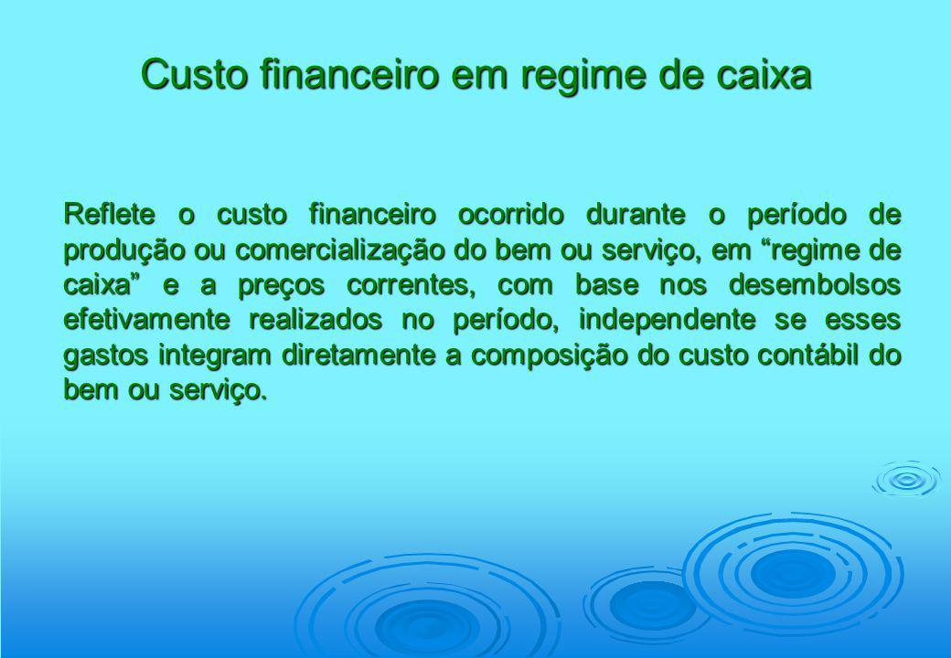 Custo financeiro em regime de caixa Reflete o custo financeiro ocorrido durante o período de produção ou comercialização do bem ou serviço, em regime