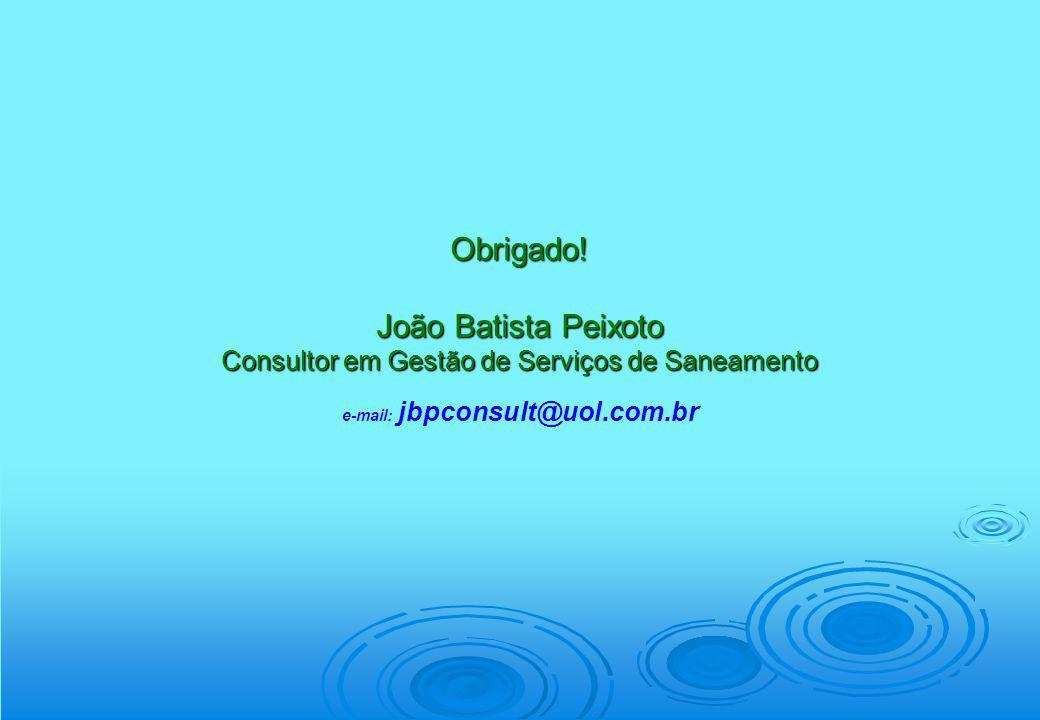 Obrigado! João Batista Peixoto Consultor em Gestão de Serviços de Saneamento e-mail: jbpconsult@uol.com.br