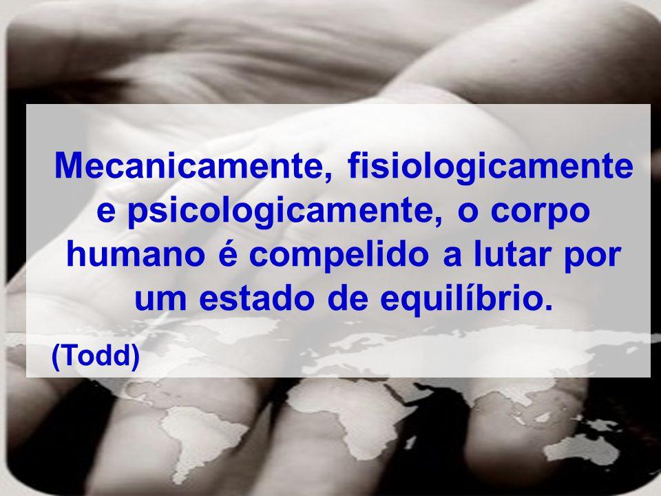Mecanicamente, fisiologicamente e psicologicamente, o corpo humano é compelido a lutar por um estado de equilíbrio. (Todd)
