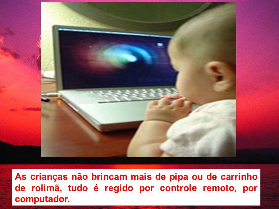 As crianças não brincam mais de pipa ou de carrinho de rolimã, tudo é regido por controle remoto, por computador.