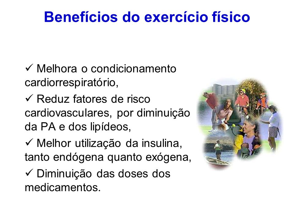 Benefícios do exercício físico Melhora o condicionamento cardiorrespiratório, Reduz fatores de risco cardiovasculares, por diminuição da PA e dos lipí