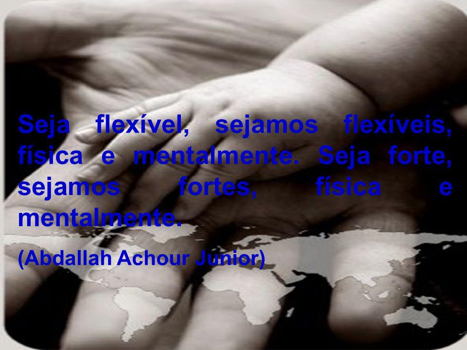 Seja flexível, sejamos flexíveis, física e mentalmente. Seja forte, sejamos fortes, física e mentalmente. (Abdallah Achour Junior)
