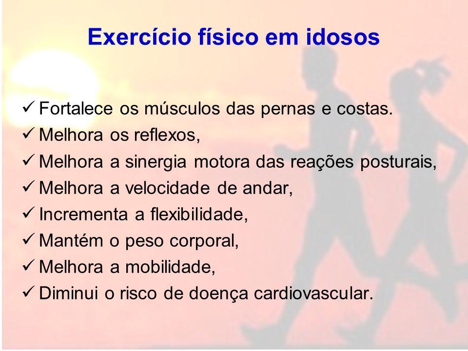Exercício físico em idosos Fortalece os músculos das pernas e costas. Melhora os reflexos, Melhora a sinergia motora das reações posturais, Melhora a