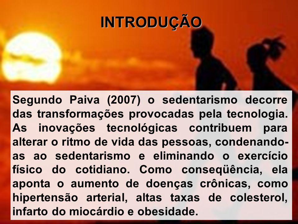 INTRODUÇÃO Segundo Paiva (2007) o sedentarismo decorre das transformações provocadas pela tecnologia. As inovações tecnológicas contribuem para altera