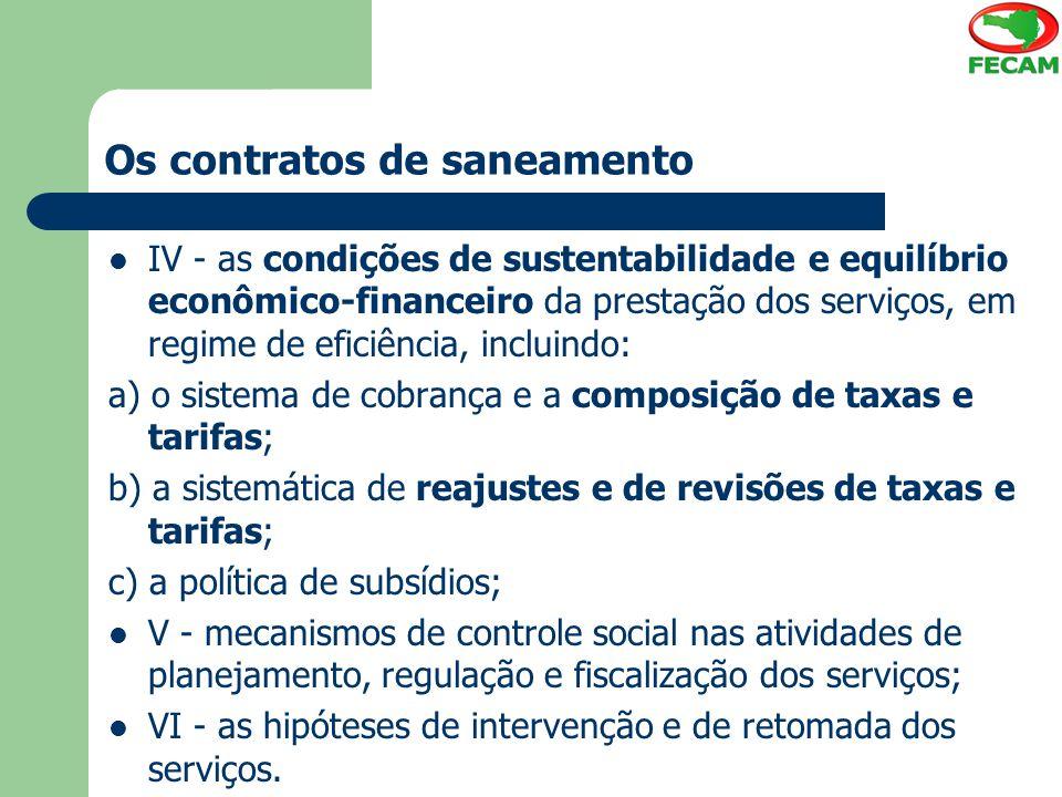 Os contratos de saneamento IV - as condições de sustentabilidade e equilíbrio econômico-financeiro da prestação dos serviços, em regime de eficiência, incluindo: a) o sistema de cobrança e a composição de taxas e tarifas; b) a sistemática de reajustes e de revisões de taxas e tarifas; c) a política de subsídios; V - mecanismos de controle social nas atividades de planejamento, regulação e fiscalização dos serviços; VI - as hipóteses de intervenção e de retomada dos serviços.