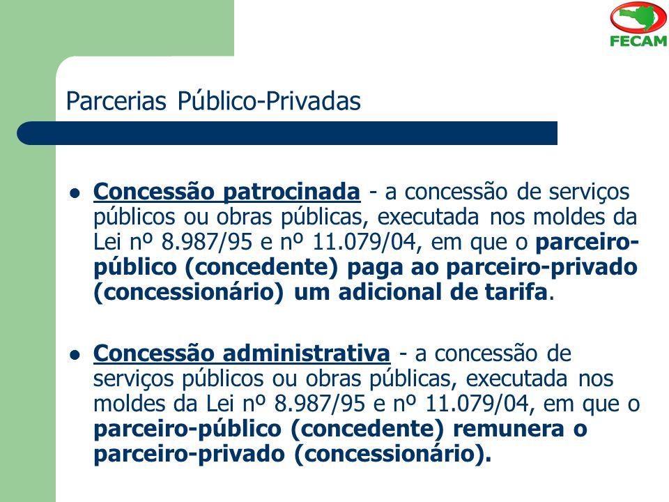 Parcerias Público-Privadas Concessão patrocinada - a concessão de serviços públicos ou obras públicas, executada nos moldes da Lei nº 8.987/95 e nº 11.079/04, em que o parceiro- público (concedente) paga ao parceiro-privado (concessionário) um adicional de tarifa.