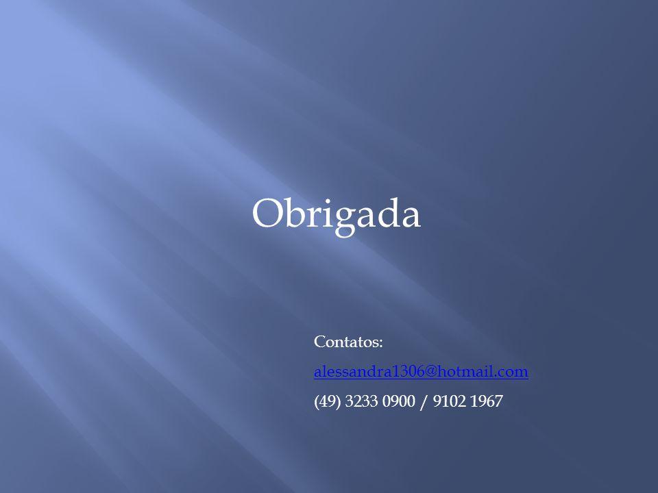 Obrigada Contatos: alessandra1306@hotmail.com (49) 3233 0900 / 9102 1967