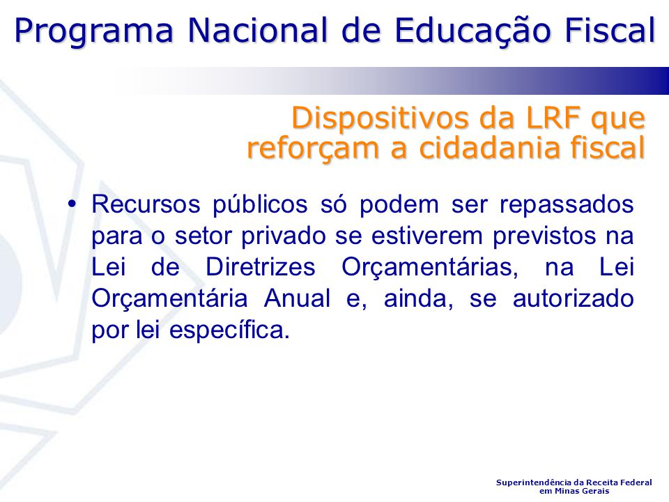 Programa Nacional de Educação Fiscal Superintendência da Receita Federal em Minas Gerais Dispositivos da LRF que reforçam a cidadania fiscal Recursos