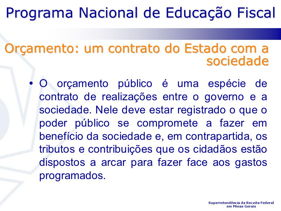 Programa Nacional de Educação Fiscal Superintendência da Receita Federal em Minas Gerais O orçamento público é uma espécie de contrato de realizações