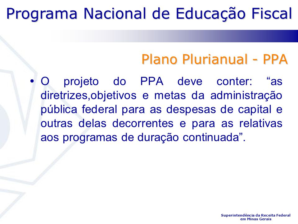 Programa Nacional de Educação Fiscal Superintendência da Receita Federal em Minas Gerais Plano Plurianual - PPA O projeto do PPA deve conter: as diret