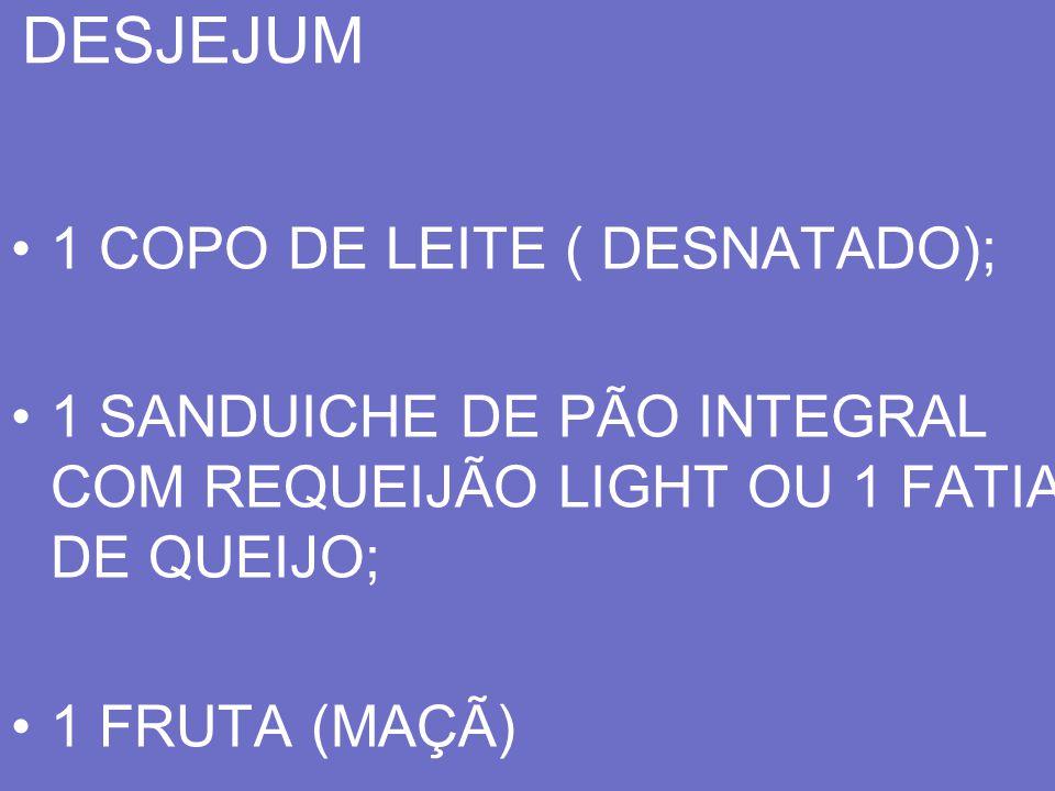 DESJEJUM 1 COPO DE LEITE ( DESNATADO); 1 SANDUICHE DE PÃO INTEGRAL COM REQUEIJÃO LIGHT OU 1 FATIA DE QUEIJO; 1 FRUTA (MAÇÃ)