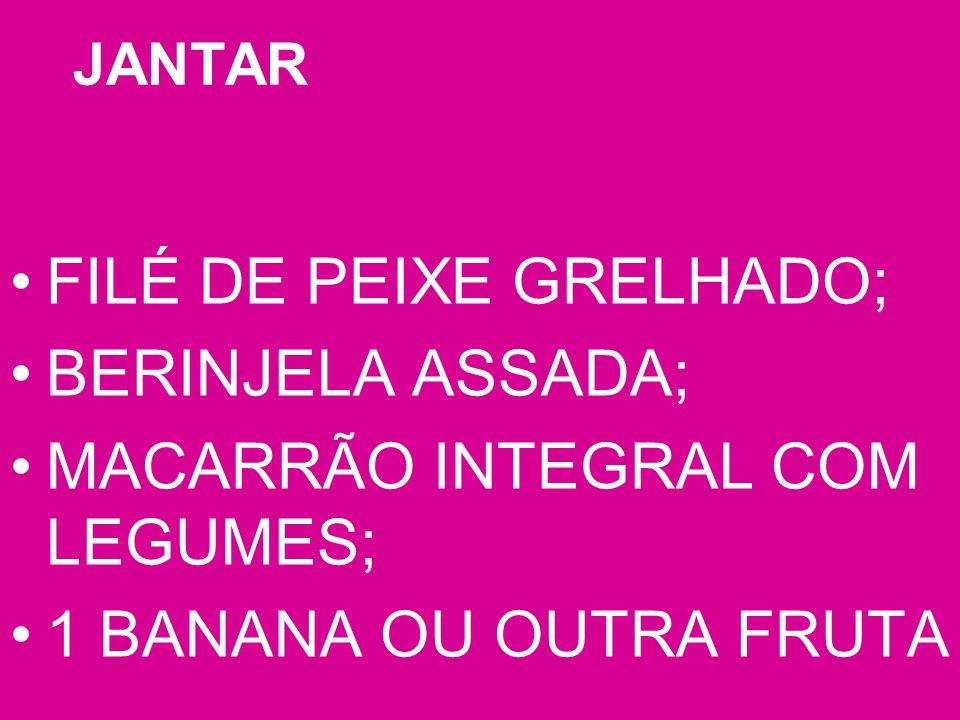 JANTAR FILÉ DE PEIXE GRELHADO; BERINJELA ASSADA; MACARRÃO INTEGRAL COM LEGUMES; 1 BANANA OU OUTRA FRUTA