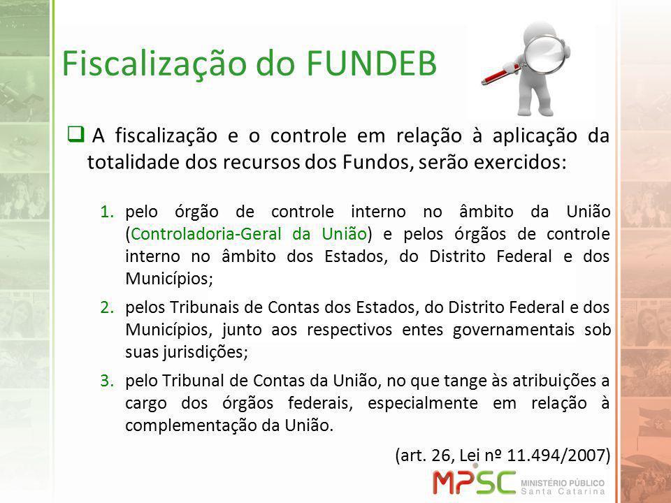 Fiscalização do FUNDEB A fiscalização e o controle em relação à aplicação da totalidade dos recursos dos Fundos, serão exercidos: 1.pelo órgão de cont