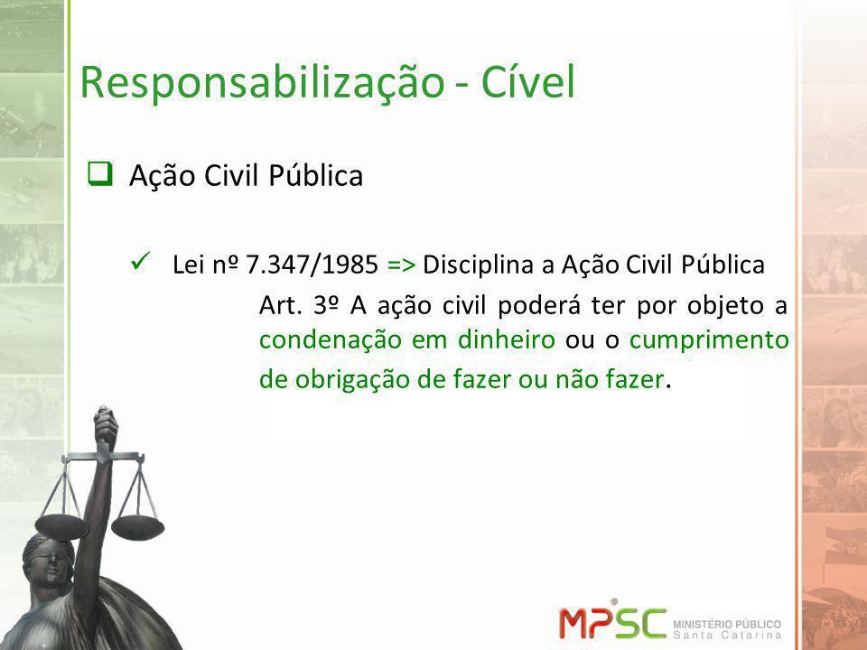 Responsabilização - Cível Ação Civil Pública Lei nº 7.347/1985 => Disciplina a Ação Civil Pública Art. 3º A ação civil poderá ter por objeto a condena