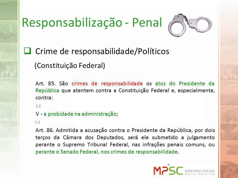 Responsabilização - Penal Crime de responsabilidade/Políticos (Constituição Federal) Art. 85. São crimes de responsabilidade os atos do Presidente da