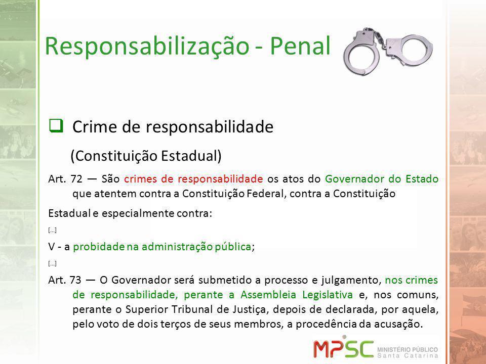 Responsabilização - Penal Crime de responsabilidade (Constituição Estadual) Art. 72 São crimes de responsabilidade os atos do Governador do Estado que