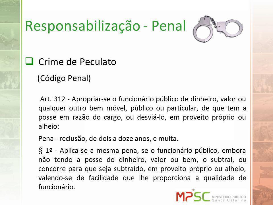 Responsabilização - Penal Crime de Peculato (Código Penal) Art. 312 - Apropriar-se o funcionário público de dinheiro, valor ou qualquer outro bem móve