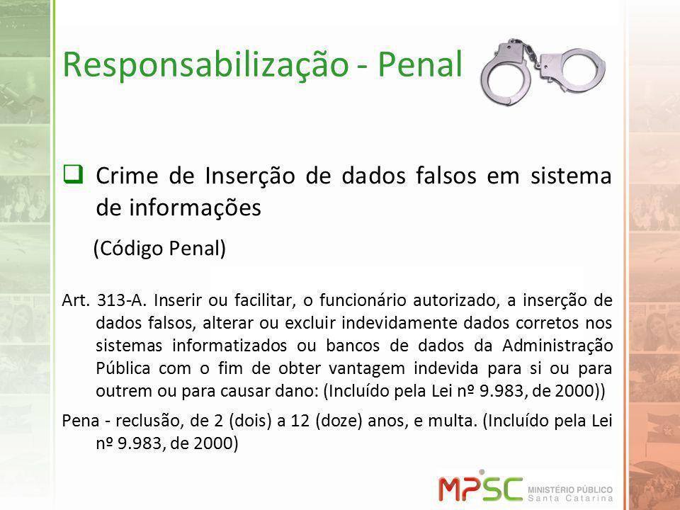Responsabilização - Penal Crime de Inserção de dados falsos em sistema de informações (Código Penal) Art. 313-A. Inserir ou facilitar, o funcionário a