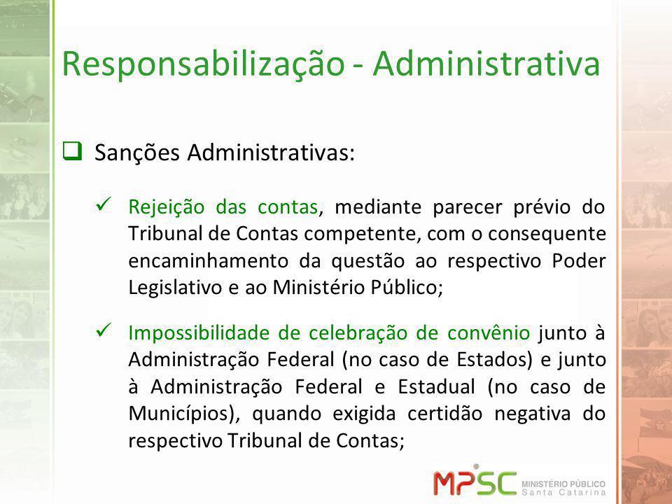 Responsabilização - Administrativa Sanções Administrativas: Rejeição das contas, mediante parecer prévio do Tribunal de Contas competente, com o conse