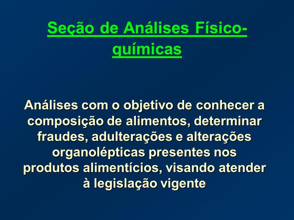 Seção de Análises Físico- químicas Análises com o objetivo de conhecer a composição de alimentos, determinar fraudes, adulterações e alterações organo